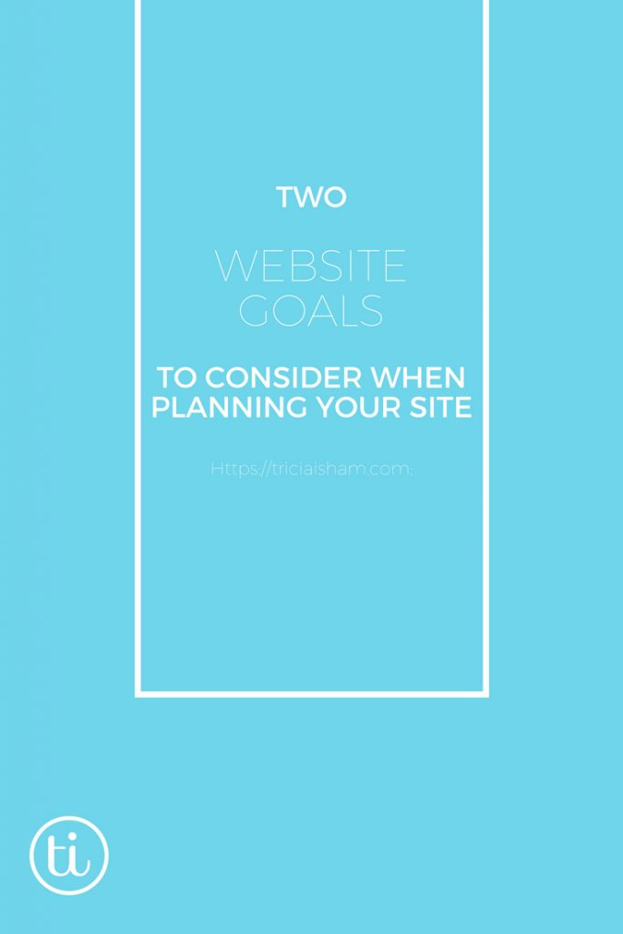 2 Website Goals to consider when planning your website ~ https://triciaisham.com