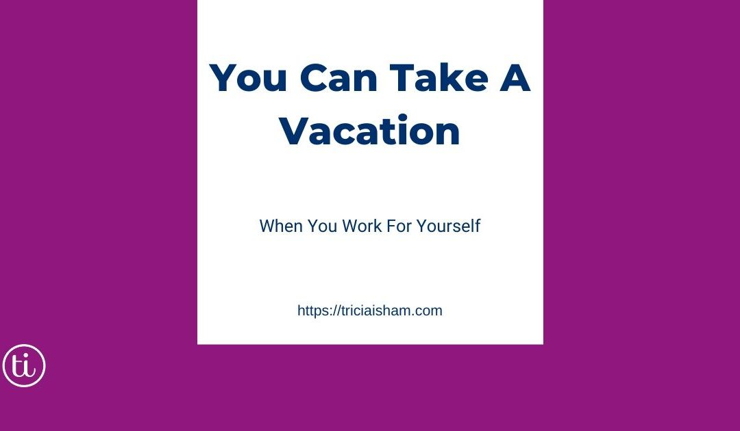 You can take a vacation when you work for yourself